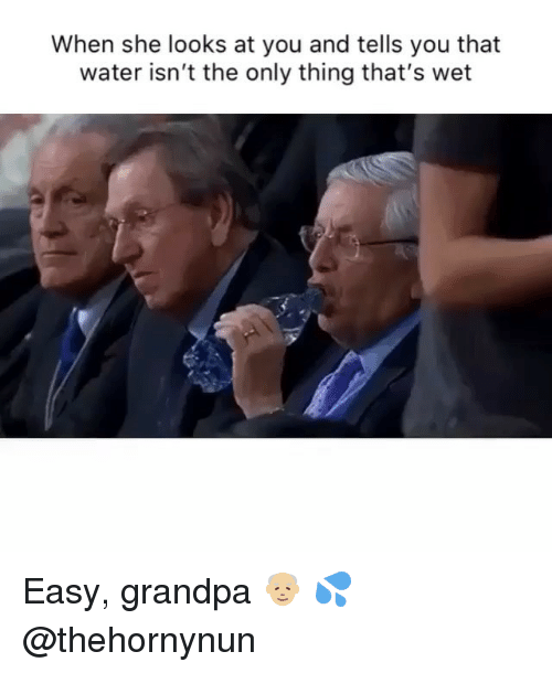 Funny, Grandpa, and Water: When she looks at you and tells you that  water isn't the only thing that's wet Easy, grandpa 👴🏼 💦 @thehornynun