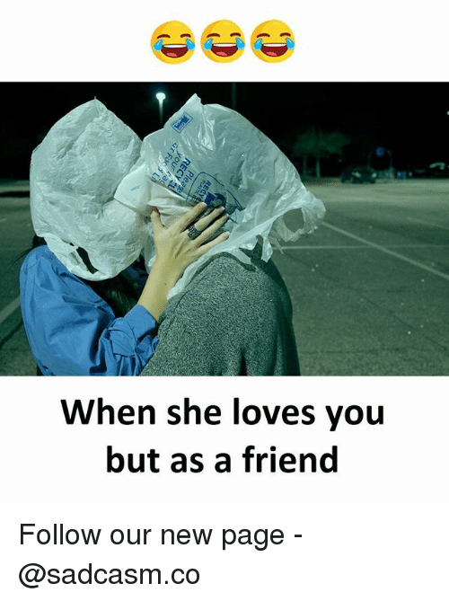 Memes, 🤖, and Page: When she loves you  but as a friend Follow our new page - @sadcasm.co