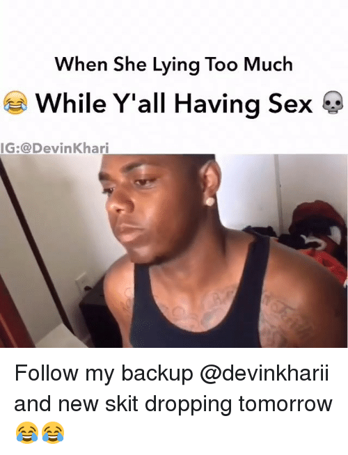 Memes, Sex, and Too Much: When She Lying Too Much  While Y'all Having Sex  IG:@DevinKhari Follow my backup @devinkharii and new skit dropping tomorrow 😂😂
