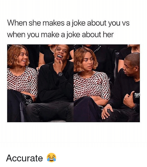 Memes, 🤖, and Her: When she makes a joke about you vs  when you make a joke about her Accurate 😂