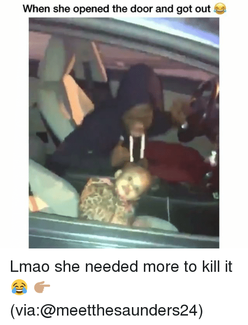 Funny, Lmao, and Got: When she opened the door and got out Lmao she needed more to kill it 😂 👉🏽(via:@meetthesaunders24)