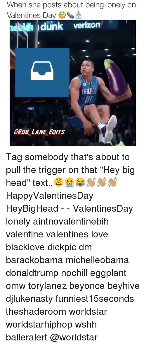 """The Triggering: When she posts about being lonely on  Valentines Day  dunk verizon  DALAIT  GROB LANE EDITS Tag somebody that's about to pull the trigger on that """"Hey big head"""" text..😩😭😂👋🏽👋🏽👋🏽 HappyValentinesDay HeyBigHead - - ValentinesDay lonely aintnovalentinebih valentine valentines love blacklove dickpic dm barackobama michelleobama donaldtrump nochill eggplant omw torylanez beyonce beyhive djlukenasty funniest15seconds theshaderoom worldstar worldstarhiphop wshh balleralert @worldstar"""
