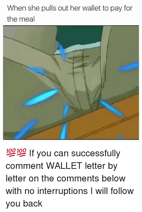 Memes, Back, and 🤖: When she pulls out her wallet to pay for  the meal 💯💯 If you can successfully comment WALLET letter by letter on the comments below with no interruptions I will follow you back