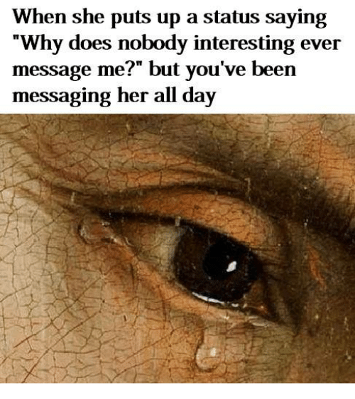 """Classical Art, Been, and Her: When she puts up a status saying  """"Why does nobody interesting ever  message me?"""" but you've been  messaging her all day"""