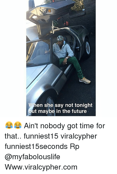 Funny, Future, and Ain't Nobody Got Time for That: When she say not tonight  out maybe in the future 😂😂 Ain't nobody got time for that.. funniest15 viralcypher funniest15seconds Rp @myfabolouslife Www.viralcypher.com