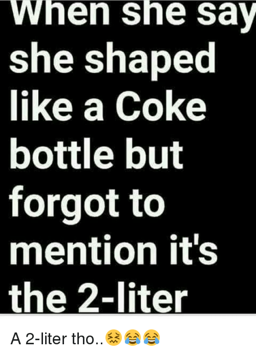 Memes, 🤖, and Coke: When she say  she shaped  like a Coke  bottle but  forgot to  mention it's  the 2-liter A 2-liter tho..😖😂😂