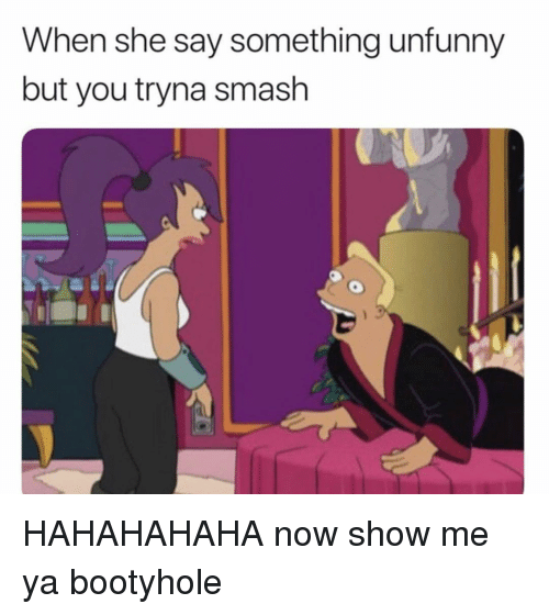 Unfunny: When she say something unfunny  but you tryna smash HAHAHAHAHA now show me ya bootyhole