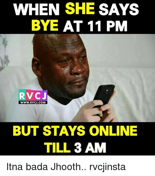 Memes, Bada, and 🤖: WHEN SHE SAYS  BYE AT 11 PM  RVCJ  wWW.RVCJ.COM  BUT STAYS ONLINE  TILL 3 AM Itna bada Jhooth.. rvcjinsta