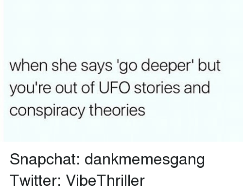 "ufo: when she says ""go deeper' but  you're out of UFO stories and  conspiracy theories Snapchat: dankmemesgang Twitter: VibeThriller"