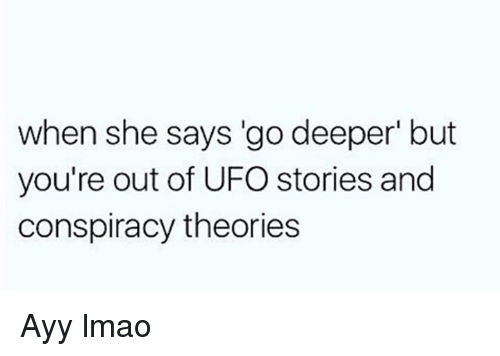 ufo: when she says go deeper' but  you're out of UFO stories and  conspiracy theories Ayy lmao