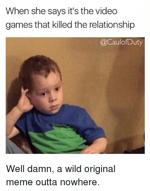 Origin Meme: When she says it's the video  games that killed the relationship  acaulof Duty Well damn, a wild original meme outta nowhere.
