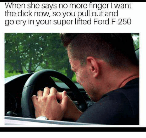 Dick, Ford, and Pull Out: When she says no more finger I want  the dick now, so you pull out and  go cry in your super lifted Ford F-250