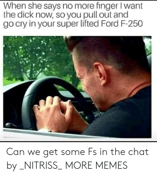 The Dick: When she says no more finger I want  the dick now, so you pull out and  go cry in your super lifted Ford F-250 Can we get some Fs in the chat by _NITRISS_ MORE MEMES