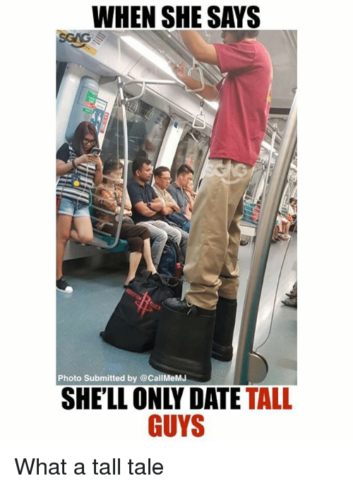 Memes, Date, and 🤖: WHEN SHE SAYS  Photo Submitted by @CallMeMJ  SHELL ONLY DATE TALL  GUYS What a tall tale