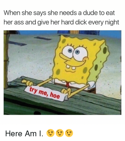try me: When she says she needs a dude to eat  her ass and give her hard dick every night  try me, hoe Here Am I. 😉😉😉