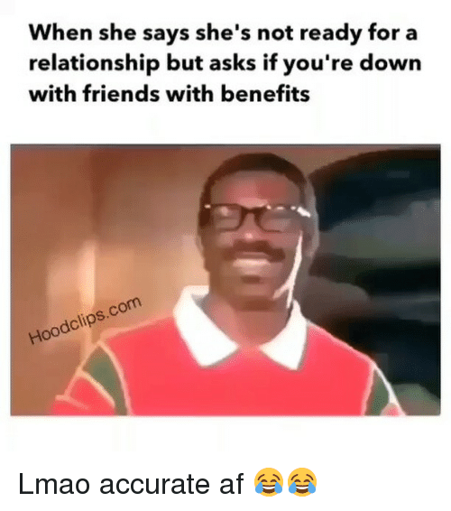 Friends With Benefits: When she says she's not ready for a  relationship but asks if you're down  with friends with benefits  com  dclip  Hoo Lmao accurate af 😂😂