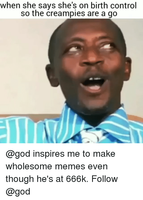 God, Memes, and Control: when she says she's on birth control  so the creampies are a go @god inspires me to make wholesome memes even though he's at 666k. Follow @god