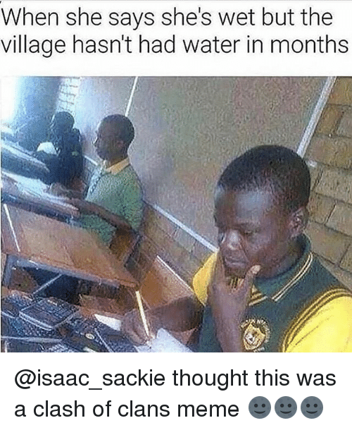 Clash of Clans: When she says she's wet but the  village hasn't had water in months @isaac_sackie thought this was a clash of clans meme 🌚🌚🌚