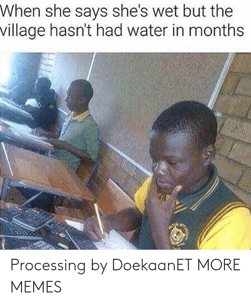 The Village: When she says she's wet but the  village hasn't had water in months Processing by DoekaanET MORE MEMES