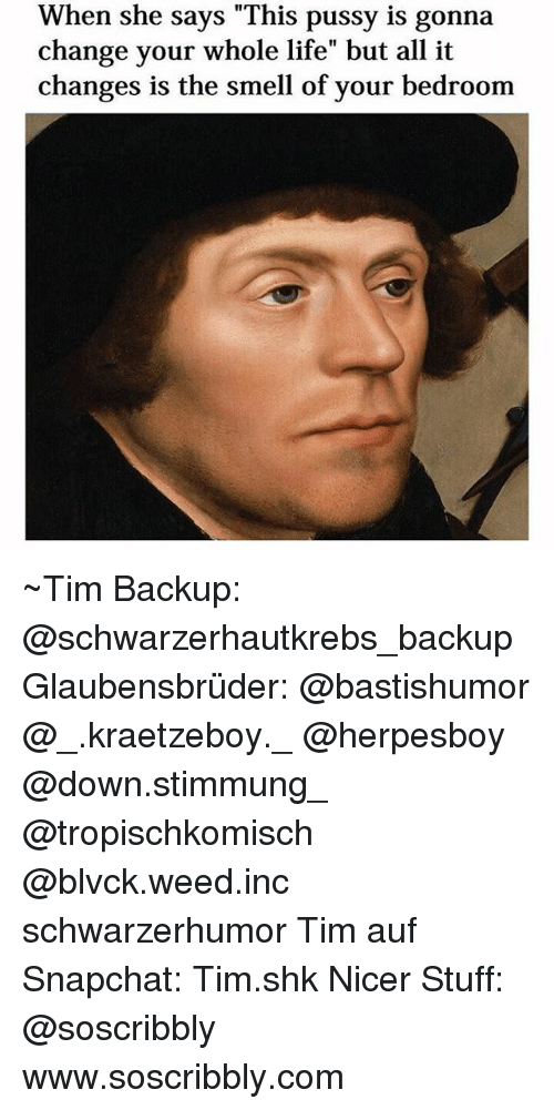 """Life, Memes, and Pussy: When she says """"This pussy is gonna  change your whole life"""" but all it  changes is the smell of your bedroom ~Tim Backup: @schwarzerhautkrebs_backup Glaubensbrüder: @bastishumor @_.kraetzeboy._ @herpesboy @down.stimmung_ @tropischkomisch @blvck.weed.inc schwarzerhumor Tim auf Snapchat: Tim.shk Nicer Stuff: @soscribbly www.soscribbly.com"""