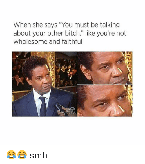 "Bitch, Memes, and Smh: When she says ""You must be talking  about your other bitch."" like you're not  wholesome and faithful 😂😂 smh"