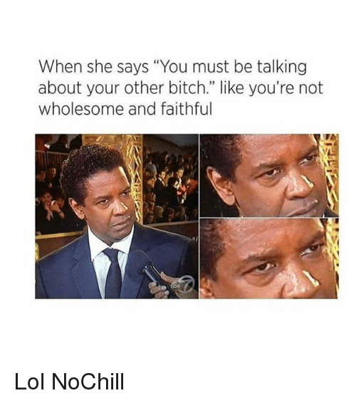 """Bitch, Funny, and Lol: When she says """"You must be talking  about your other bitch."""" like you're not  wholesome and faithful Lol NoChill"""
