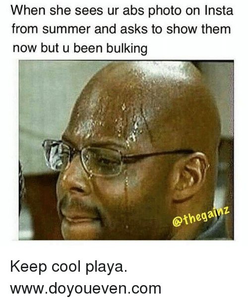 keeping cool: When she sees ur abs photo on Insta  from summer and asks to show them  now but u been bulking  Othegaf Keep cool playa.  www.doyoueven.com