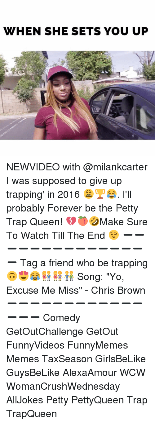 """Memes, 🤖, and Song: WHEN SHE SETS YOU UP NEWVIDEO with @milankcarter I was supposed to give up trapping' in 2016 😩🏆😂. I'll probably Forever be the Petty Trap Queen! 💔🍑🤣Make Sure To Watch Till The End 😉 ➖➖➖➖➖➖➖➖➖➖➖➖➖➖➖ Tag a friend who be trapping 🙃😍😂👫👭👬 Song: """"Yo, Excuse Me Miss"""" - Chris Brown ➖➖➖➖➖➖➖➖➖➖➖➖➖➖➖ Comedy GetOutChallenge GetOut FunnyVideos FunnyMemes Memes TaxSeason GirlsBeLike GuysBeLike AlexaAmour WCW WomanCrushWednesday AllJokes Petty PettyQueen Trap TrapQueen"""