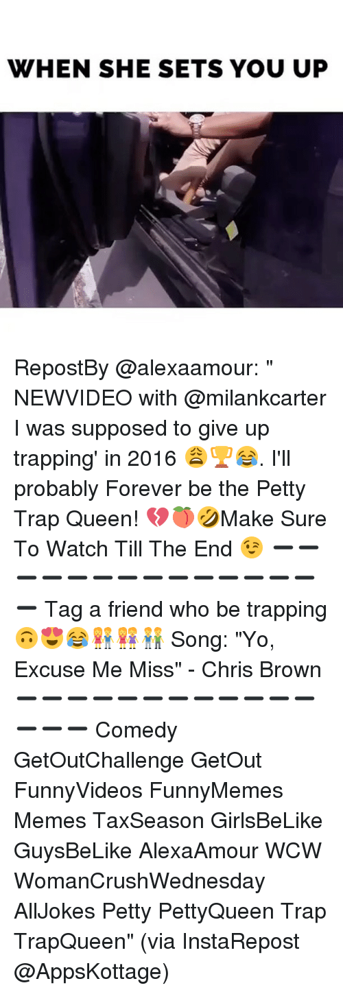 """Memes, 🤖, and Song: WHEN SHE SETS YOU UP RepostBy @alexaamour: """" NEWVIDEO with @milankcarter I was supposed to give up trapping' in 2016 😩🏆😂. I'll probably Forever be the Petty Trap Queen! 💔🍑🤣Make Sure To Watch Till The End 😉 ➖➖➖➖➖➖➖➖➖➖➖➖➖➖➖ Tag a friend who be trapping 🙃😍😂👫👭👬 Song: """"Yo, Excuse Me Miss"""" - Chris Brown ➖➖➖➖➖➖➖➖➖➖➖➖➖➖➖ Comedy GetOutChallenge GetOut FunnyVideos FunnyMemes Memes TaxSeason GirlsBeLike GuysBeLike AlexaAmour WCW WomanCrushWednesday AllJokes Petty PettyQueen Trap TrapQueen"""" (via InstaRepost @AppsKottage)"""