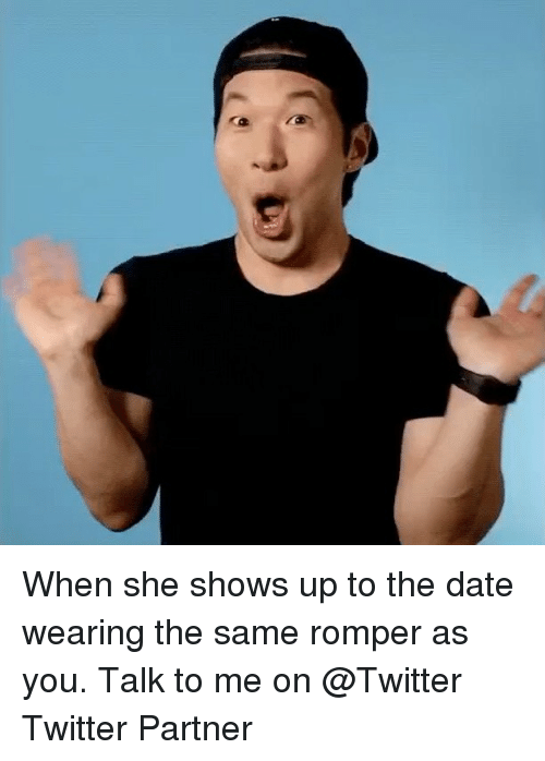 Memes, Twitter, and Date: When she shows up to the date wearing the same romper as you. Talk to me on @Twitter Twitter Partner