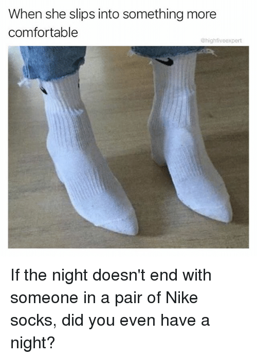 Comfortable, Memes, and Nike: When she slips into something more  comfortable  @highfiveexpert If the night doesn't end with someone in a pair of Nike socks, did you even have a night?