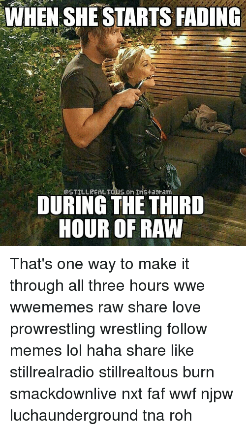 roh: WHEN SHE STARTS FADING  @STILL REALTOUS on Ins ta9ram  DURING THE THIRD  HOUR OF RAW That's one way to make it through all three hours wwe wwememes raw share love prowrestling wrestling follow memes lol haha share like stillrealradio stillrealtous burn smackdownlive nxt faf wwf njpw luchaunderground tna roh
