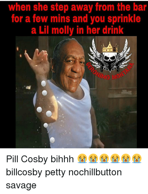 Sprinkle: when she step away from the bar  for a few mins and you sprinkle  a Lil molly in her drink Pill Cosby bihhh 😭😭😭😭😭😭 billcosby petty nochillbutton savage