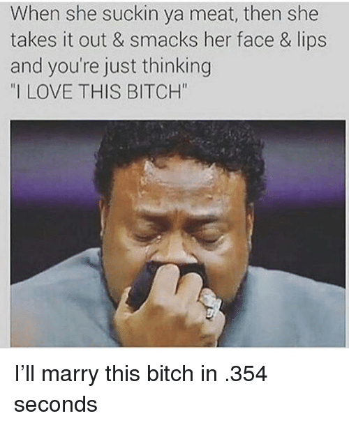 "Bitch, Love, and Memes: When she suckin ya meat, then she  takes it out & smacks her face & lips  and you're just thinking  ""I LOVE THIS BITCH"" I'll marry this bitch in .354 seconds"