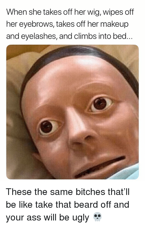 eyelashes: When she takes off her wig, wipes off  her eyebrows, takes off her makeup  and eyelashes, and climbs into bed These the same bitches that'll be like take that beard off and your ass will be ugly 💀