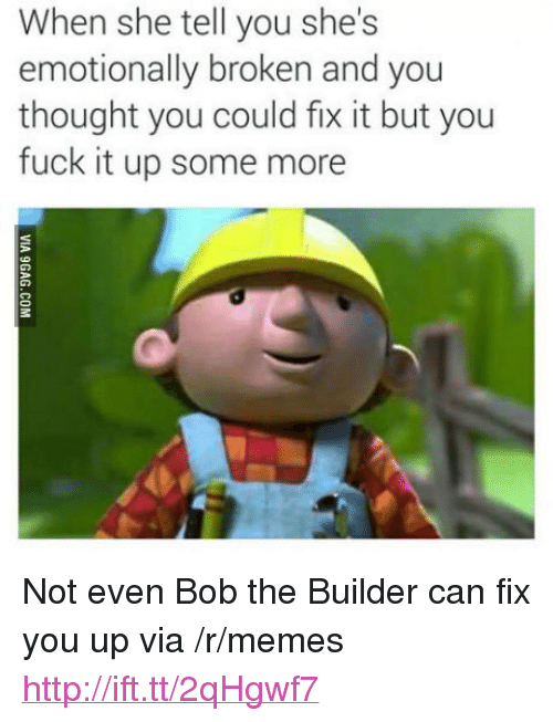 """fix you: When she tell you she's  emotionally broken and you  thought you could fix it but you  fuck it up some more <p>Not even Bob the Builder can fix you up via /r/memes <a href=""""http://ift.tt/2qHgwf7"""">http://ift.tt/2qHgwf7</a></p>"""