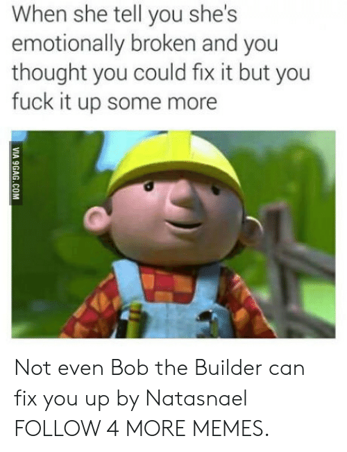 fix you: When she tell you she's  emotionally broken and you  thought you could fix it but you  fuck it up some more  VIA 9GAG.COM Not even Bob the Builder can fix you up by Natasnael FOLLOW 4 MORE MEMES.