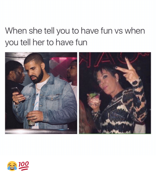 Funny: When she tell you to have fun vs when  you tell her to have fun 😂💯