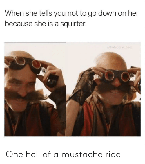 mustache ride: When she tells you not to go down on her  because she is a squirter. One hell of a mustache ride