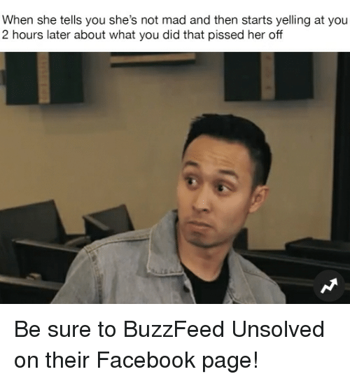 You Did That: When she tells you she's not mad and then starts yelling at you  2 hours later about what you did that pissed her off Be sure to BuzzFeed Unsolved on their Facebook page!