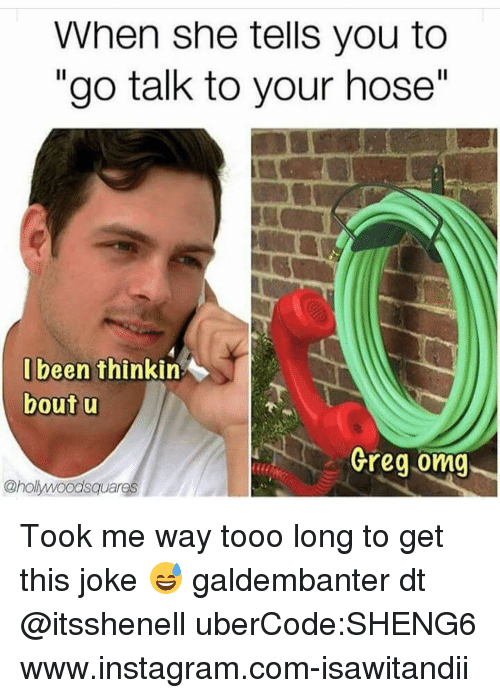 Tooo: When she tells you to  go talk to your hose  I been thinkin  bout u  Greg omg  onolywoodsquareS Took me way tooo long to get this joke 😅 galdembanter dt @itsshenell uberCode:SHENG6 www.instagram.com-isawitandii