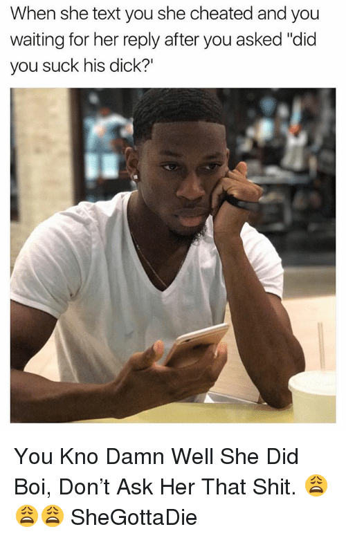 """Shit, Dick, and Text: When she text you she cheated and you  waiting for her reply after you asked """"did  you suck his dick?' You Kno Damn Well She Did Boi, Don't Ask Her That Shit. 😩😩😩 SheGottaDie"""