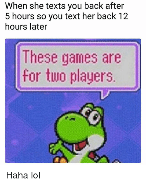 Lol, Memes, and Games: When she texts you back after  5 hours so you text her back 12  hours later  These games are  for two players Haha lol