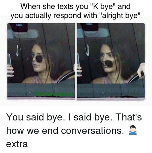 """Memes, Texts, and Alright: When she texts you """"K bye"""" and  you actually respond with """"alright bye"""" You said bye. I said bye. That's how we end conversations. 🤷🏻♂️ extra"""