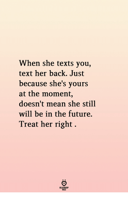 Treat Her Right: When she texts you,  text her back. Just  because she's yours  at the moment,  doesn't mean she still  will be in the future.  Treat her right.