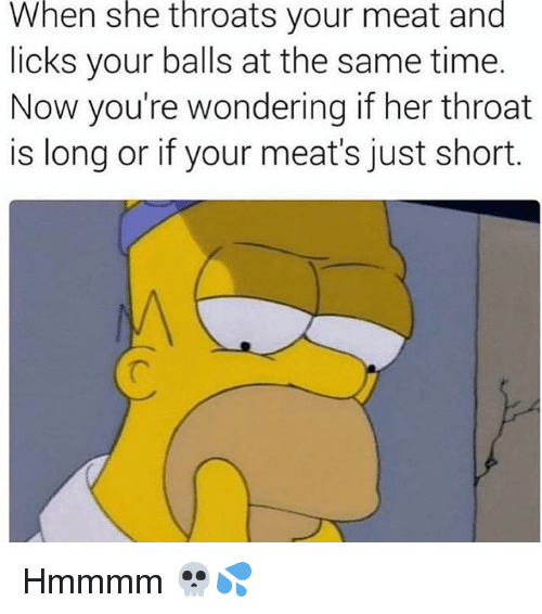 Memes, Time, and 🤖: When  she  throats  your meat  and  licks your balls at the same time.  Now you're wondering if her throat  is long or if your meat's just short Hmmmm 💀💦