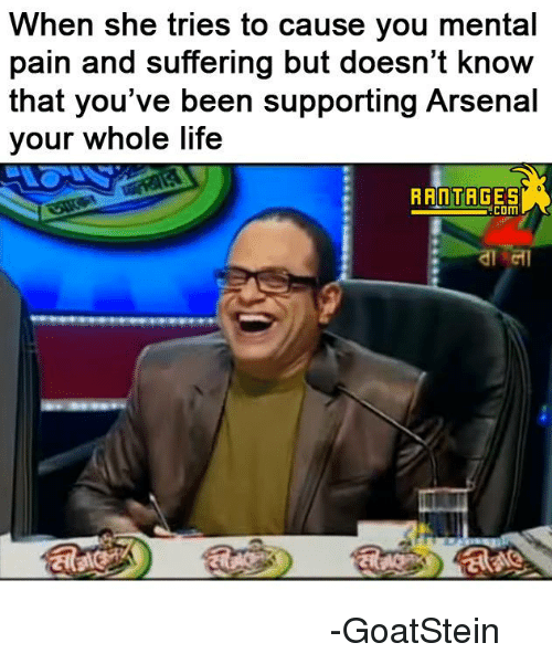 Memes, 🤖, and Mentality: When she tries to cause you mental  pain and suffering but doesn't know  that you've been supporting Arsenal  your whole life  RANTAGES  COM বুড়ো শালিকের ঘাড়ে আর্সেনাল। -GoatStein