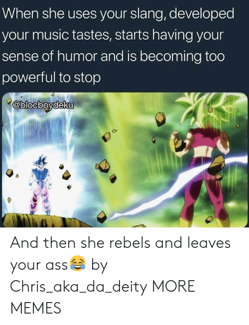 rebels: When she uses your slang, developed  your music tastes, starts having your  sense of humor and is becoming too  powerful to stop  @blocbovdeku And then she rebels and leaves your ass😂 by Chris_aka_da_deity MORE MEMES