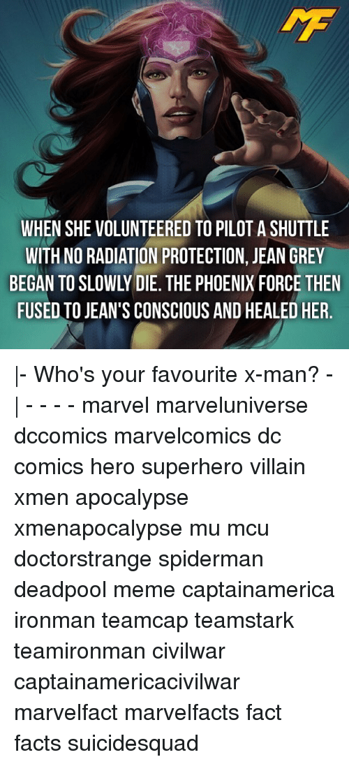 Meme, Memes, and DC Comics: WHEN SHE VOLUNTEERED TO PILOTASHUTTLE  WITH NO RADIATION PROTECTION, JEAN GREY  FUSED TO JEAN'S CONSCIOUS AND HEALED HER  - Who's your favourite x-man? -  - - - - marvel marveluniverse dccomics marvelcomics dc comics hero superhero villain xmen apocalypse xmenapocalypse mu mcu doctorstrange spiderman deadpool meme captainamerica ironman teamcap teamstark teamironman civilwar captainamericacivilwar marvelfact marvelfacts fact facts suicidesquad