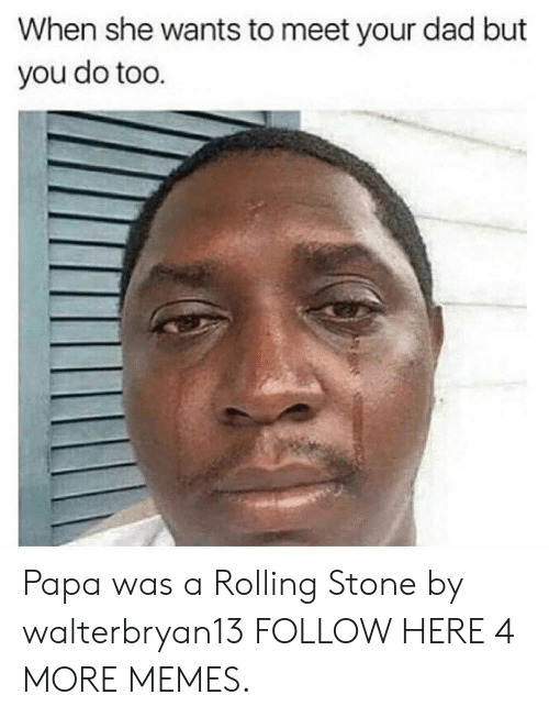 Rolling Stone: When she wants to meet your dad but  you do too Papa was a Rolling Stone by walterbryan13 FOLLOW HERE 4 MORE MEMES.